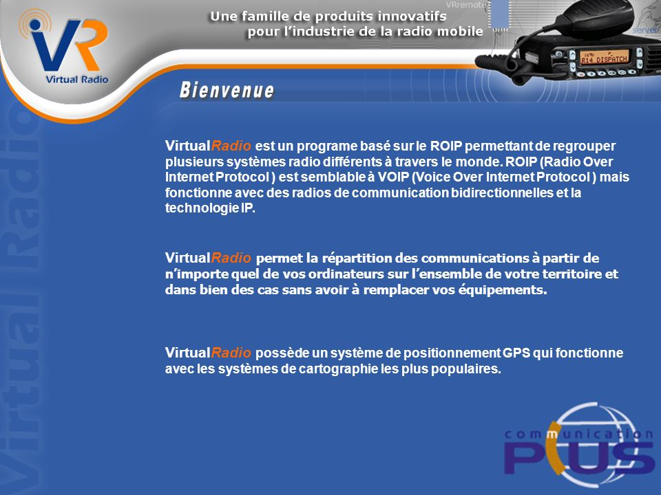 VirtualRadio est un programe basé sur le ROIP permettant de regrouper plusieurs systèmes radio différents à travers le monde.