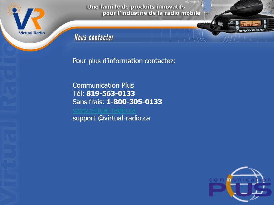 Pour plus dinformation contactez: Communication Plus Tél: 819-563-0133 Sans frais: 1-800-305-0133 www.virtual-radio.ca support @virtual-radio.ca