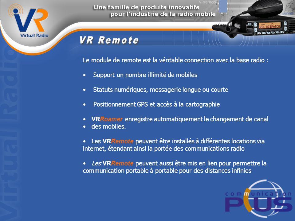 Le module de remote est la véritable connection avec la base radio : Support un nombre illimité de mobiles Statuts numériques, messagerie longue ou courte Positionnement GPS et accès à la cartographie VRRoamer enregistre automatiquement le changement de canal des mobiles.