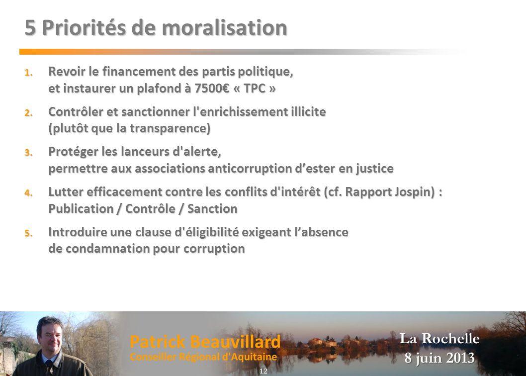 La Rochelle 8 juin 2013 5 Priorités de moralisation 1. Revoir le financement des partis politique, et instaurer un plafond à 7500 « TPC » 2. Contrôler