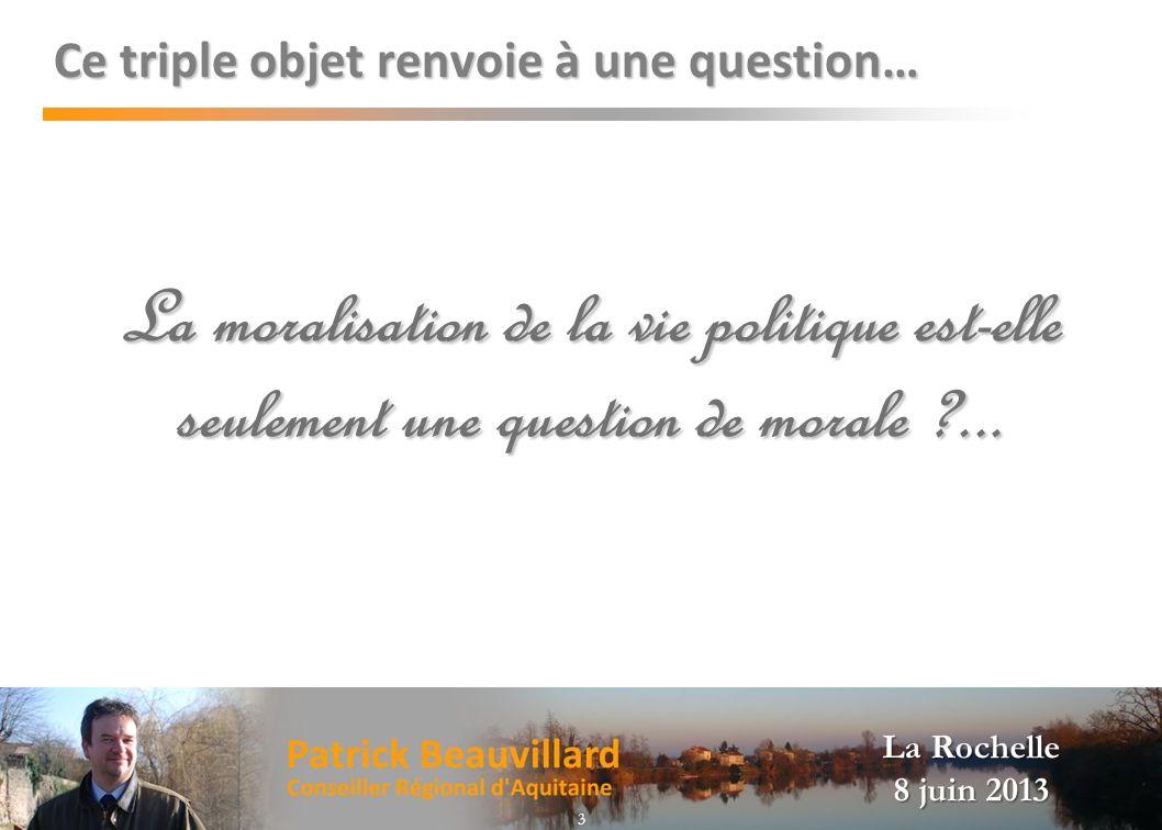 La Rochelle 8 juin 2013 Ce triple objet renvoie à une question… La moralisation de la vie politique est-elle seulement une question de morale ?... 3
