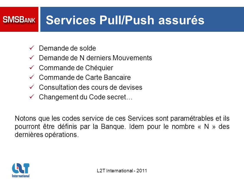 L2T International - 2011 Services Pull/Push assurés Demande de solde Demande de N derniers Mouvements Commande de Chéquier Commande de Carte Bancaire