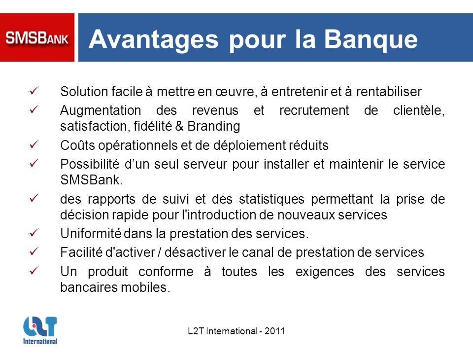 L2T International - 2011 Avantages pour la Banque Solution facile à mettre en œuvre, à entretenir et à rentabiliser Augmentation des revenus et recrut