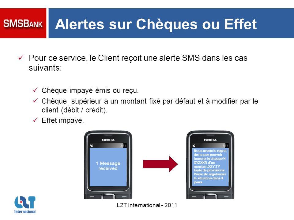 L2T International - 2011 Alertes sur Chèques ou Effet Pour ce service, le Client reçoit une alerte SMS dans les cas suivants: Chèque impayé émis ou re