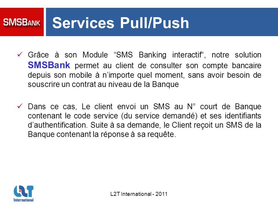 L2T International - 2011 Services Pull/Push Grâce à son Module SMS Banking interactif, notre solution SMSBank permet au client de consulter son compte