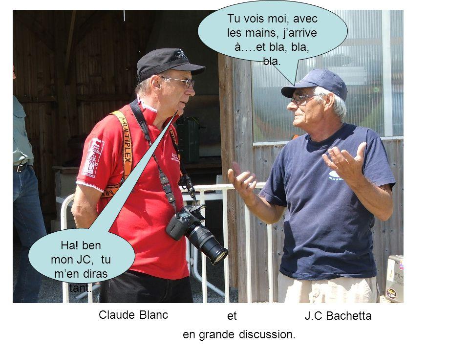 Tu vois moi, avec les mains, jarrive à….et bla, bla, bla. Ha! ben mon JC, tu men diras tant. Claude Blanc etJ.C Bachetta en grande discussion.