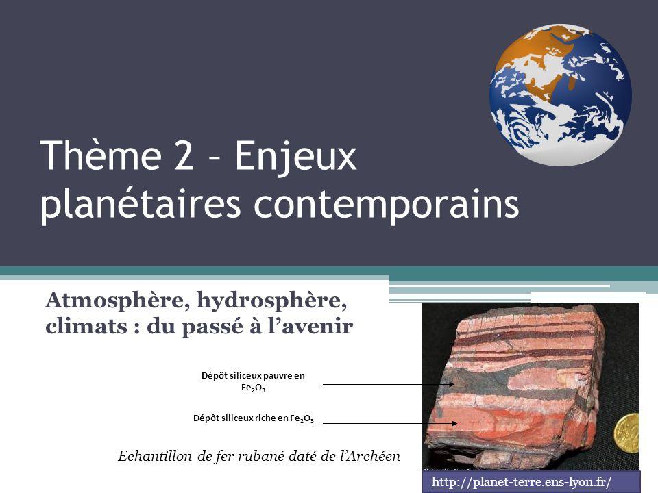 Thème 2 – Enjeux planétaires contemporains Atmosphère, hydrosphère, climats : du passé à lavenir Dépôt siliceux pauvre en Fe 2 O 3 Dépôt siliceux riche en Fe 2 O 3 Echantillon de fer rubané daté de lArchéen http://planet-terre.ens-lyon.fr/