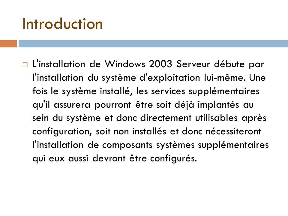 Introduction L'installation de Windows 2003 Serveur débute par l'installation du système d'exploitation lui-même. Une fois le système installé, les se