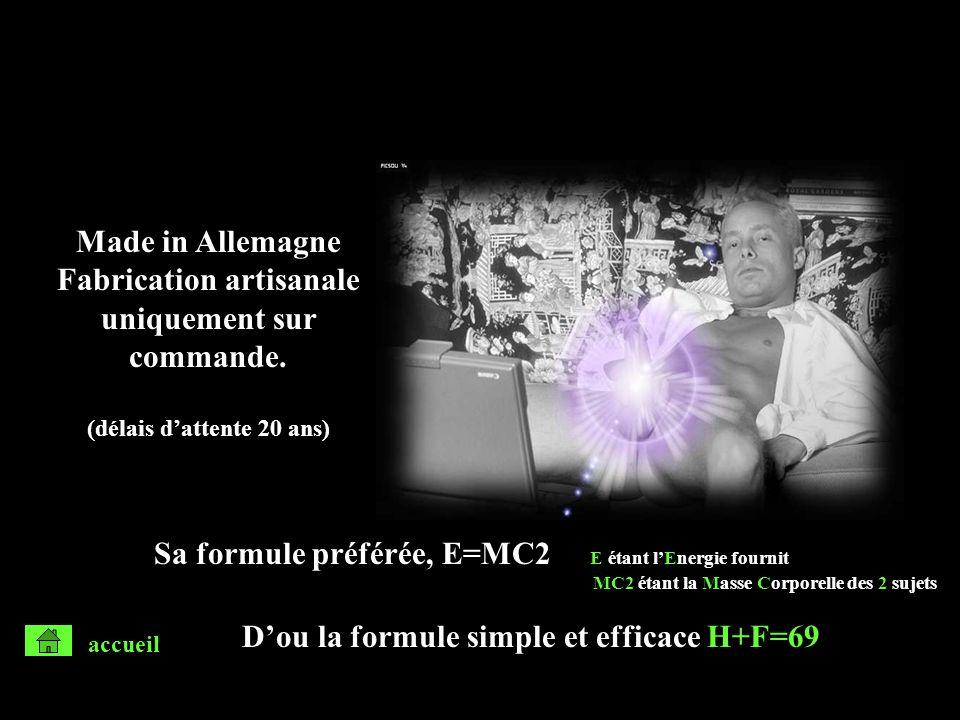 Sa formule préférée, E=MC2 E étant lEnergie fournit MC2 étant la Masse Corporelle des 2 sujets Dou la formule simple et efficace H+F=69 Made in Allema