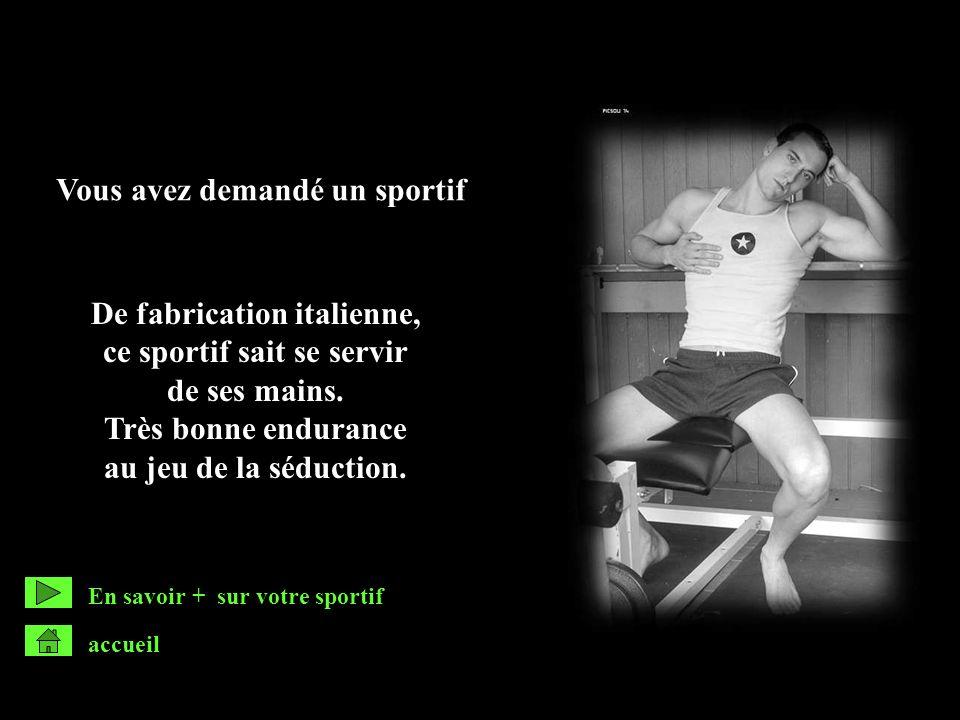 Vous avez demandé un sportif De fabrication italienne, ce sportif sait se servir de ses mains. Très bonne endurance au jeu de la séduction. accueil En