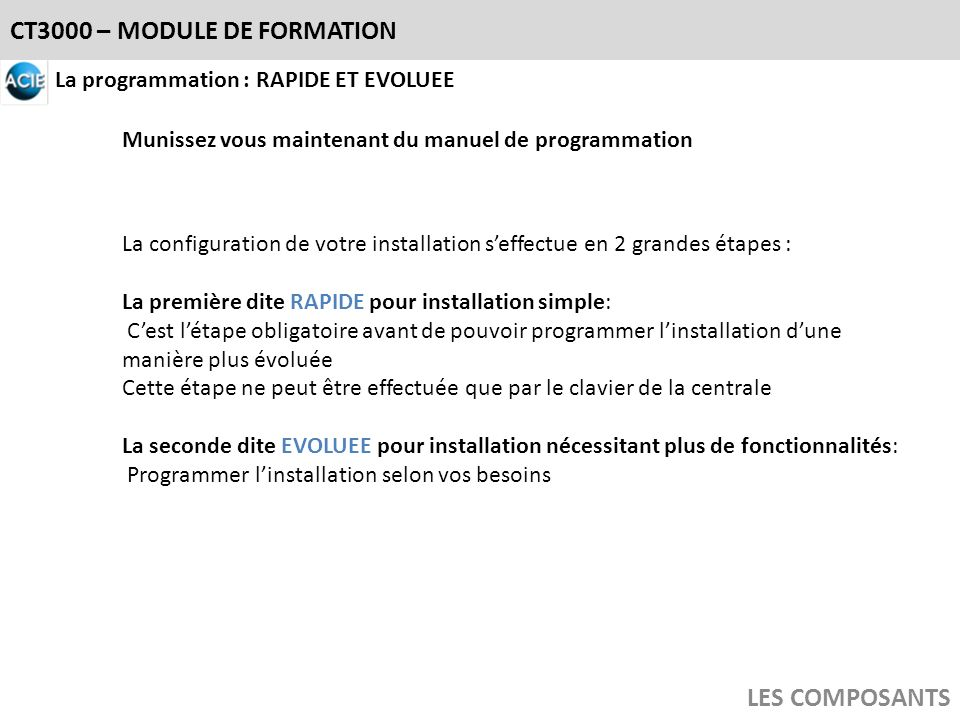 CT3000 – MODULE DE FORMATION LES COMPOSANTS La programmation : RAPIDE ET EVOLUEE La configuration de votre installation seffectue en 2 grandes étapes