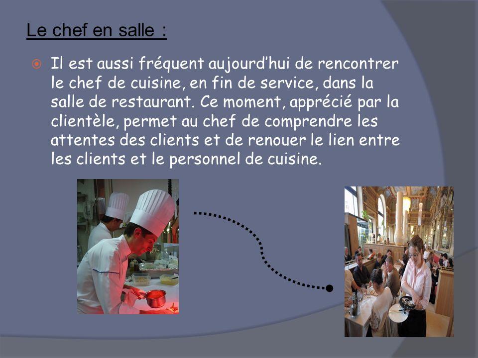 Le chef en salle : Il est aussi fréquent aujourdhui de rencontrer le chef de cuisine, en fin de service, dans la salle de restaurant. Ce moment, appré