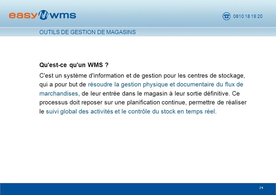 0810 18 19 20 24 Qu'est-ce qu'un WMS ? C'est un système d'information et de gestion pour les centres de stockage, qui a pour but de résoudre la gestio