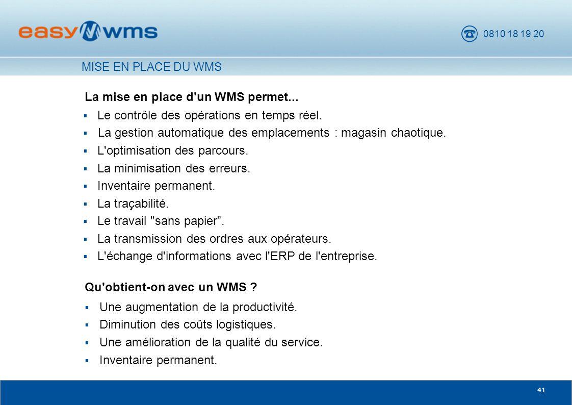 0810 18 19 20 41 La mise en place d'un WMS permet... Qu'obtient-on avec un WMS ? MISE EN PLACE DU WMS Le contrôle des opérations en temps réel. La ges