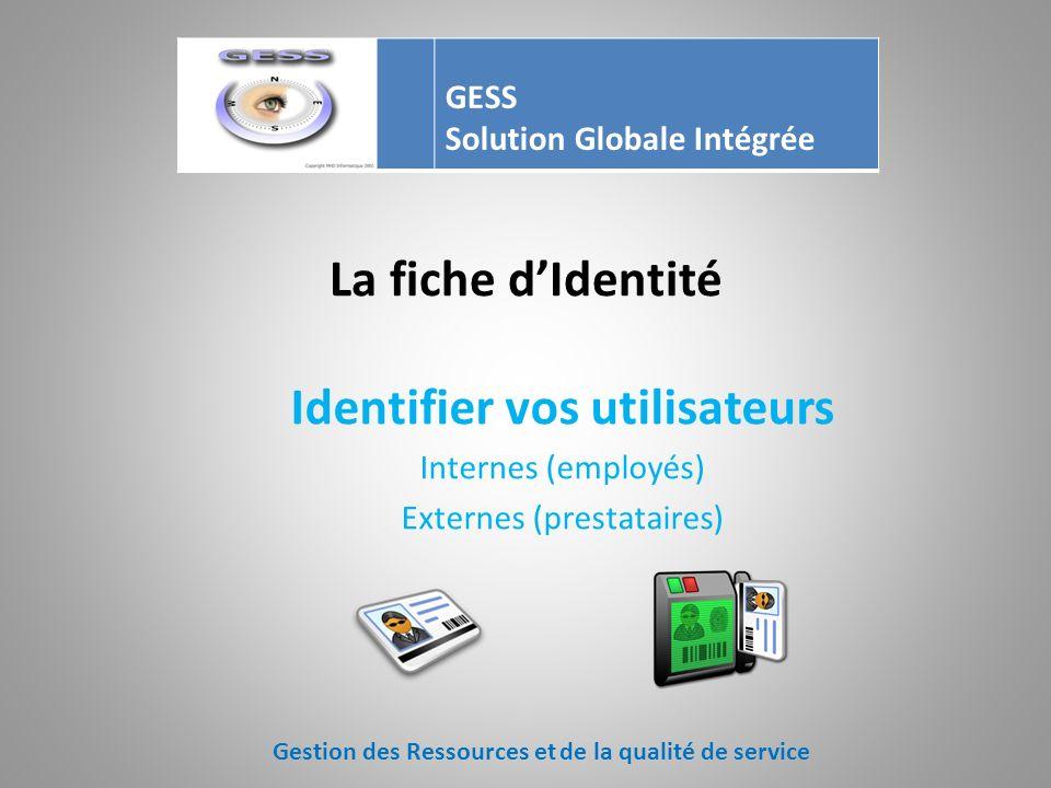La fiche dIdentité Identifier vos utilisateurs Internes (employés) Externes (prestataires) Gestion des Ressources et de la qualité de service GESS Solution Globale Intégrée