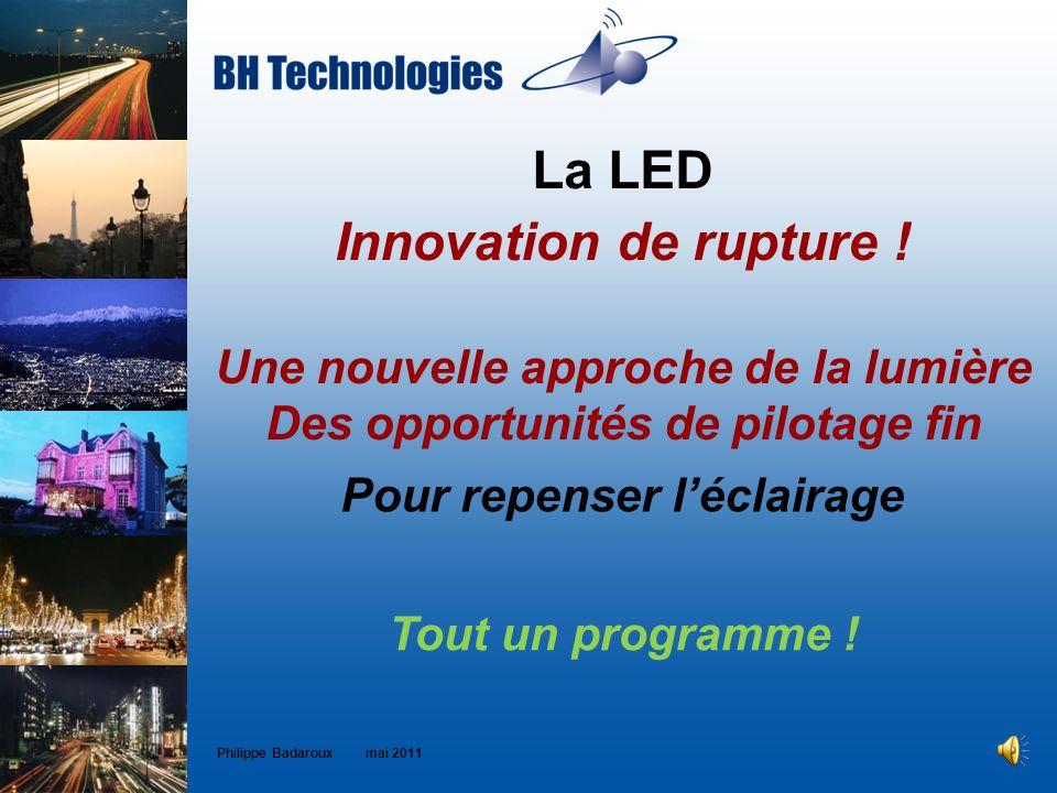 La LED Innovation de rupture ! Une nouvelle approche de la lumière Des opportunités de pilotage fin Philippe Badaroux mai 2011 Tout un programme ! Pou