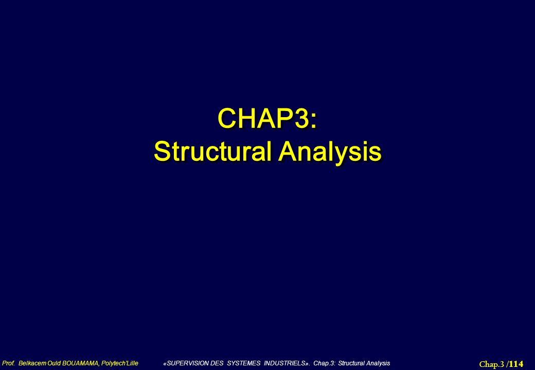 Chap.3 / 114 Prof. Belkacem Ould BOUAMAMA, PolytechLille «SUPERVISION DES SYSTEMES INDUSTRIELS». Chap.3: Structural Analysis CHAP3: Structural Analysi