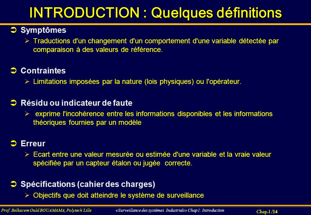 Chap.1 / 14 Prof. Belkacem Ould BOUAMAMA, PolytechLille «Surveillance des systèmes Industriels» Chap1: Introduction INTRODUCTION : Quelques définition