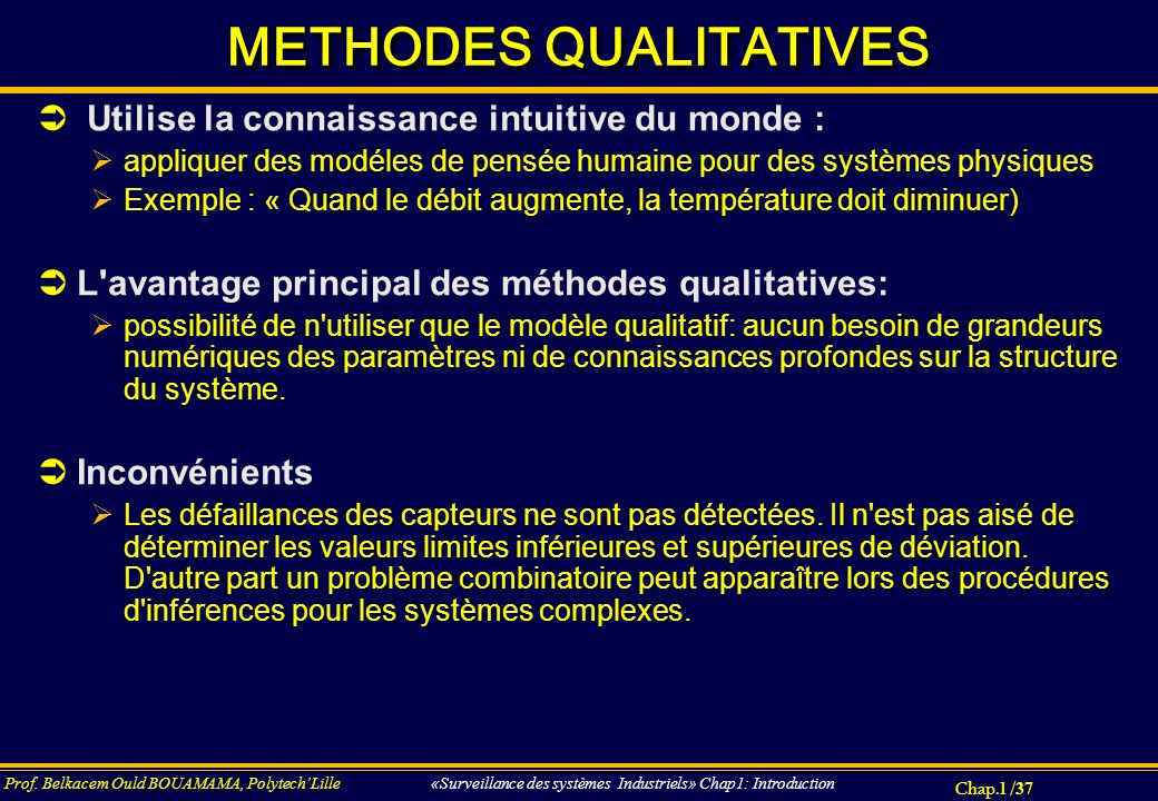 Chap.1 / 37 Prof. Belkacem Ould BOUAMAMA, PolytechLille «Surveillance des systèmes Industriels» Chap1: Introduction METHODES QUALITATIVES Utilise la c
