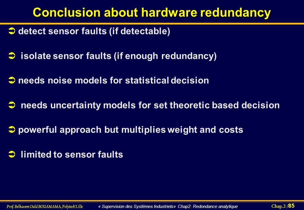 Chap.2 / 85 Prof. Belkacem Ould BOUAMAMA, PolytechLille « Supervision des Systèmes Industriels» Chap2: Redondance analytique Conclusion about hardware