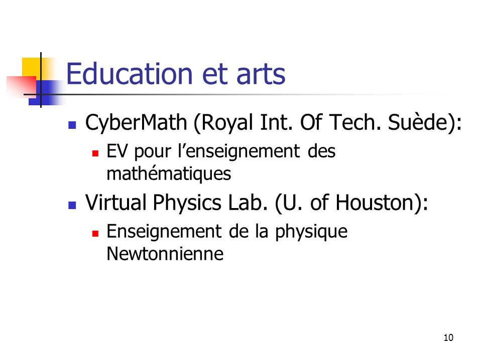 10 Education et arts CyberMath (Royal Int. Of Tech. Suède): EV pour lenseignement des mathématiques Virtual Physics Lab. (U. of Houston): Enseignement