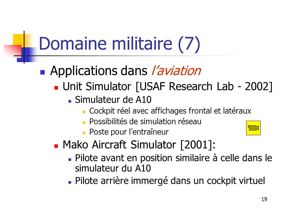 19 Domaine militaire (7) Applications dans laviation Unit Simulator [USAF Research Lab - 2002] Simulateur de A10 Cockpit réel avec affichages frontal