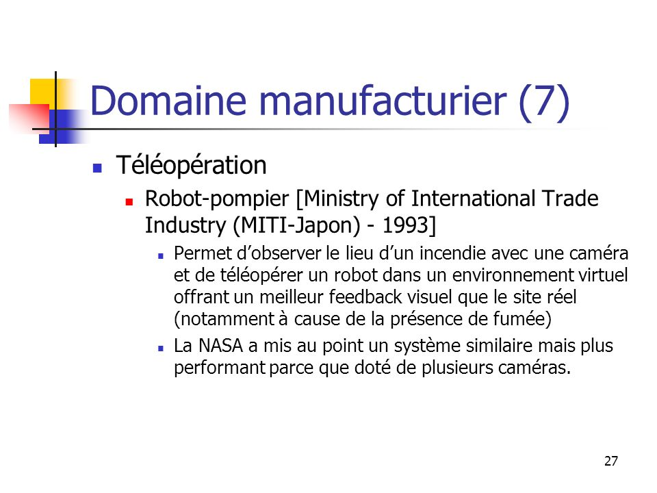 27 Domaine manufacturier (7) Téléopération Robot-pompier [Ministry of International Trade Industry (MITI-Japon) - 1993] Permet dobserver le lieu dun i