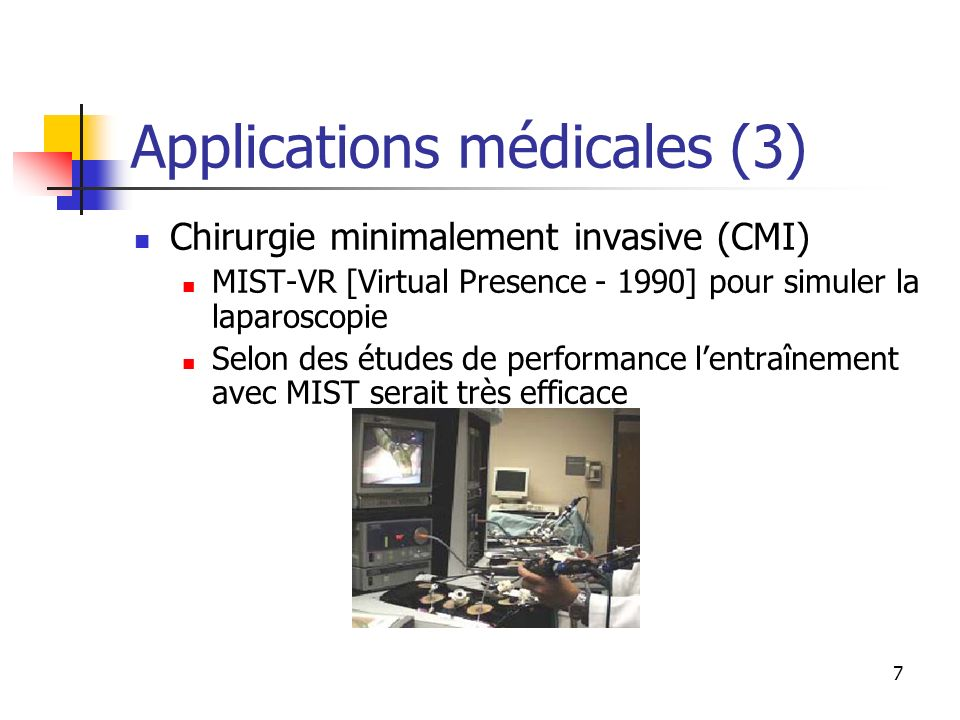 7 Applications médicales (3) Chirurgie minimalement invasive (CMI) MIST-VR [Virtual Presence - 1990] pour simuler la laparoscopie Selon des études de
