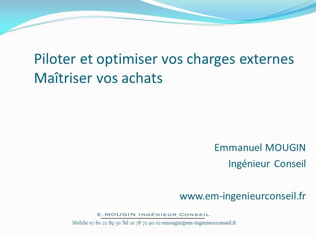 Piloter et optimiser vos charges externes Maîtriser vos achats Emmanuel MOUGIN Ingénieur Conseil www.em-ingenieurconseil.fr Mobile 07 60 22 89 50 Tel 01 78 72 90 02 emougin@em-ingenieurconseil.fr