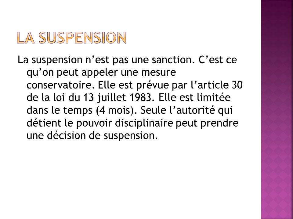 La suspension nest pas une sanction. Cest ce quon peut appeler une mesure conservatoire. Elle est prévue par larticle 30 de la loi du 13 juillet 1983.