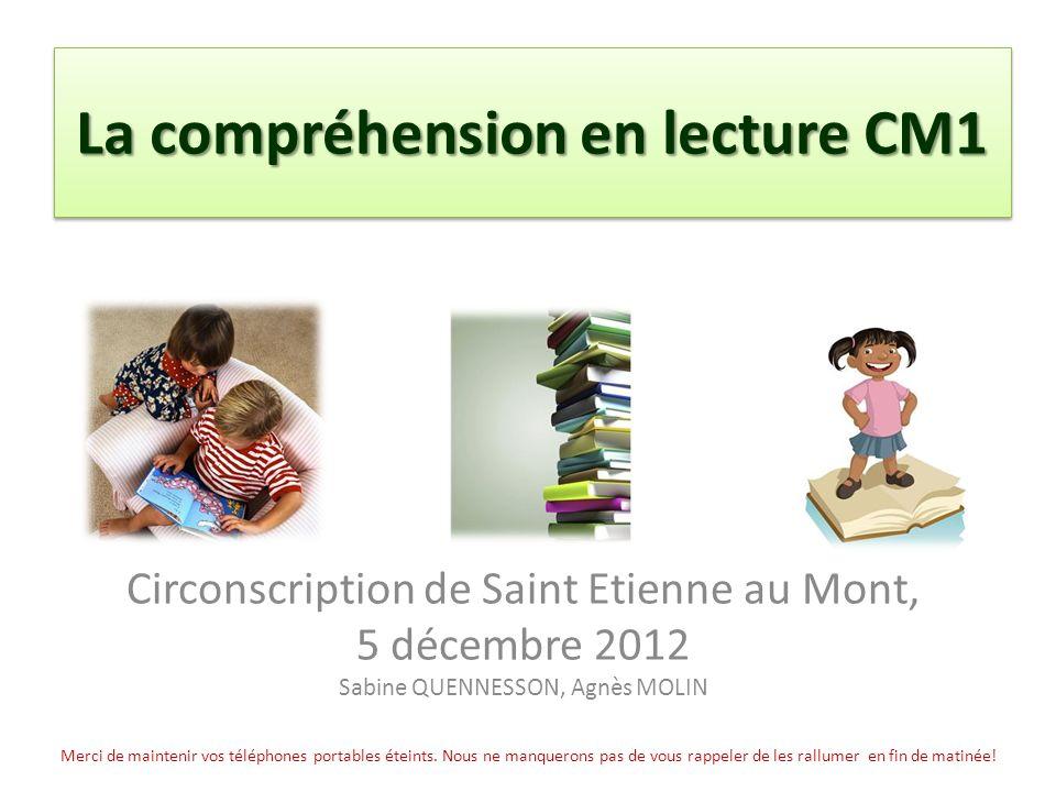 La compréhension en lecture CM1 Circonscription de Saint Etienne au Mont, 5 décembre 2012 Sabine QUENNESSON, Agnès MOLIN Merci de maintenir vos téléphones portables éteints.