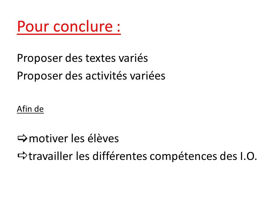 Pour conclure : Proposer des textes variés Proposer des activités variées Afin de motiver les élèves travailler les différentes compétences des I.O.
