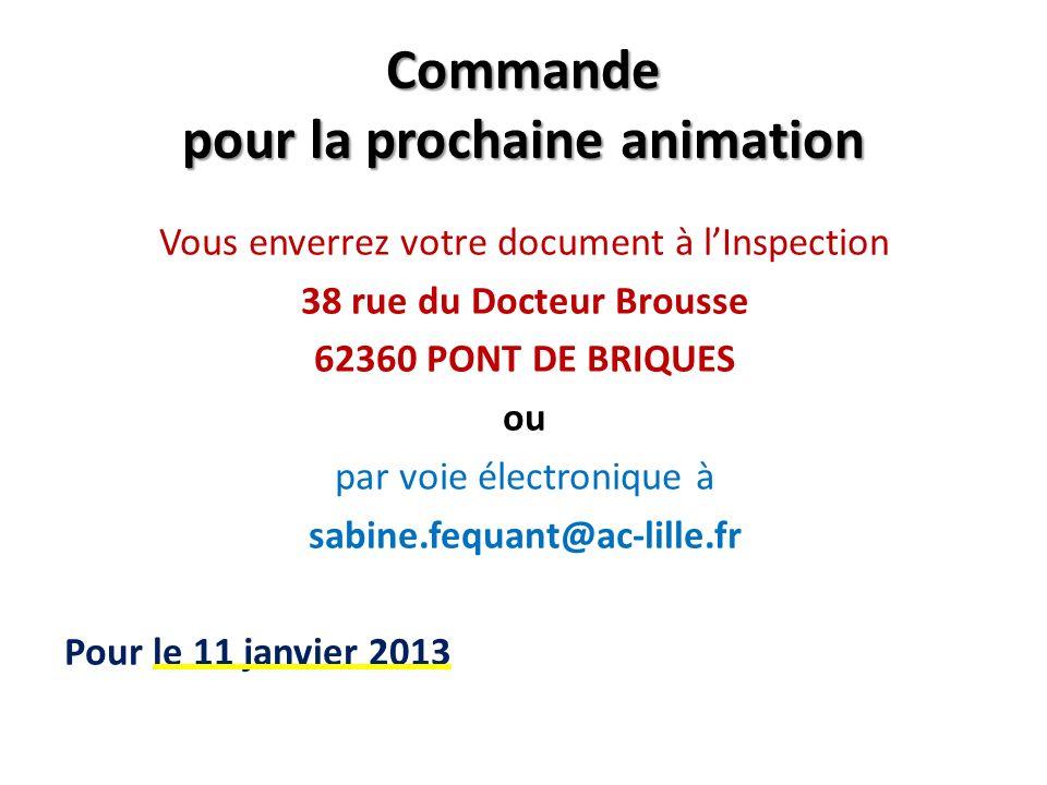 Commande pour la prochaine animation Vous enverrez votre document à lInspection 38 rue du Docteur Brousse 62360 PONT DE BRIQUES ou par voie électronique à sabine.fequant@ac-lille.fr Pour le 11 janvier 2013