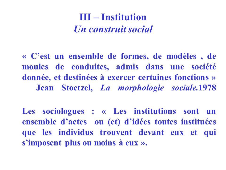 III – Institution Un construit social « Cest un ensemble de formes, de modèles, de moules de conduites, admis dans une société donnée, et destinées à