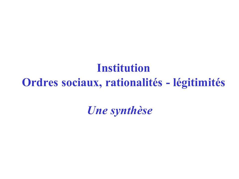 Une synthèse Institution Ordres sociaux, rationalités - légitimités