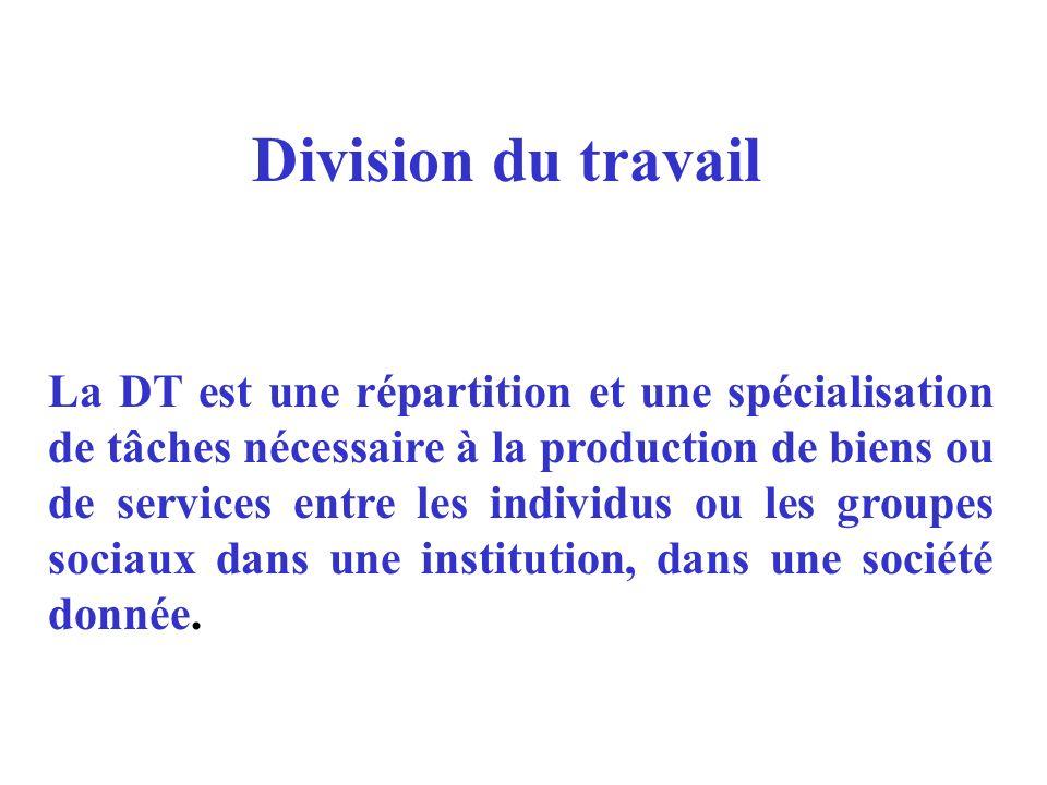 Division du travail La DT est une répartition et une spécialisation de tâches nécessaire à la production de biens ou de services entre les individus o
