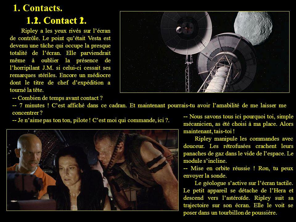 1. Contacts. 1.1. Contact 1. 1.2. Contact 2. Ripley a les yeux rivés sur lécran de contrôle. Le point quétait Vesta est devenu une tâche qui occupe la