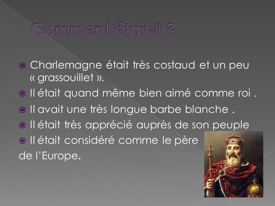 Charlemagne était très costaud et un peu « grassouillet ». Il était quand même bien aimé comme roi. Il avait une très longue barbe blanche. Il était t