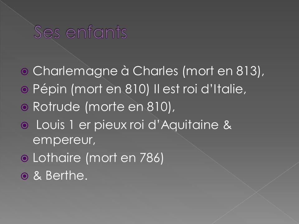 Charlemagne à Charles (mort en 813), Pépin (mort en 810) Il est roi dItalie, Rotrude (morte en 810), Louis 1 er pieux roi dAquitaine & empereur, Lotha