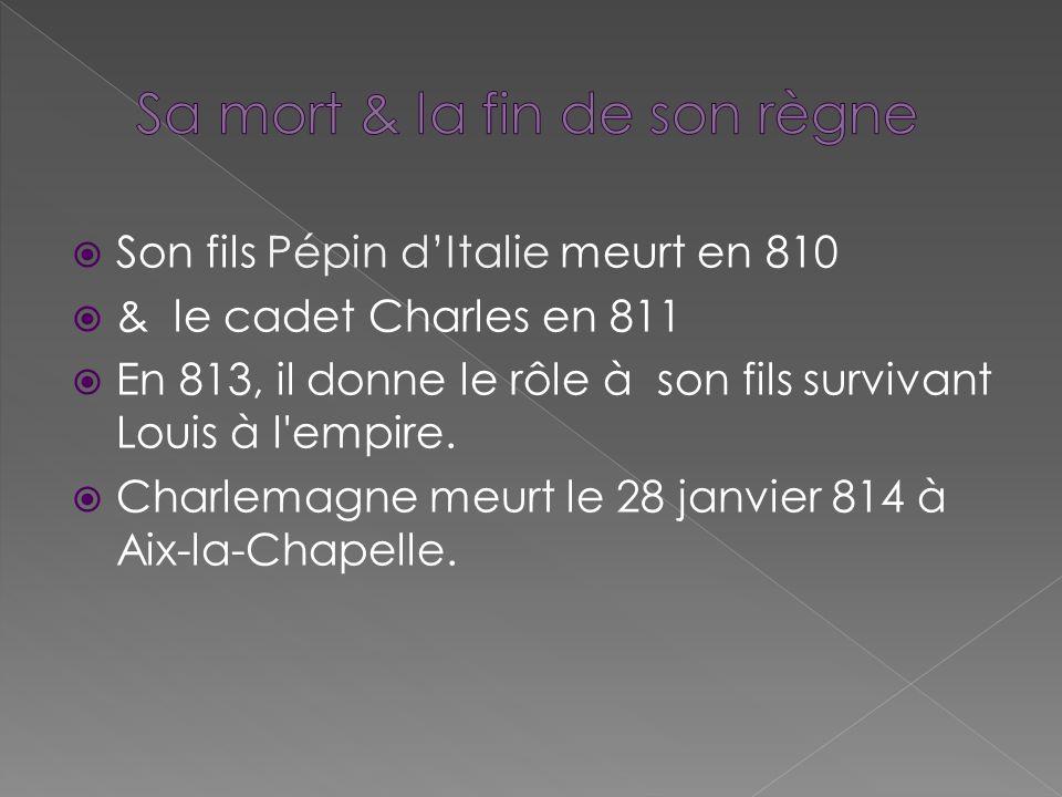 Son fils Pépin dItalie meurt en 810 & le cadet Charles en 811 En 813, il donne le rôle à son fils survivant Louis à l'empire. Charlemagne meurt le 28
