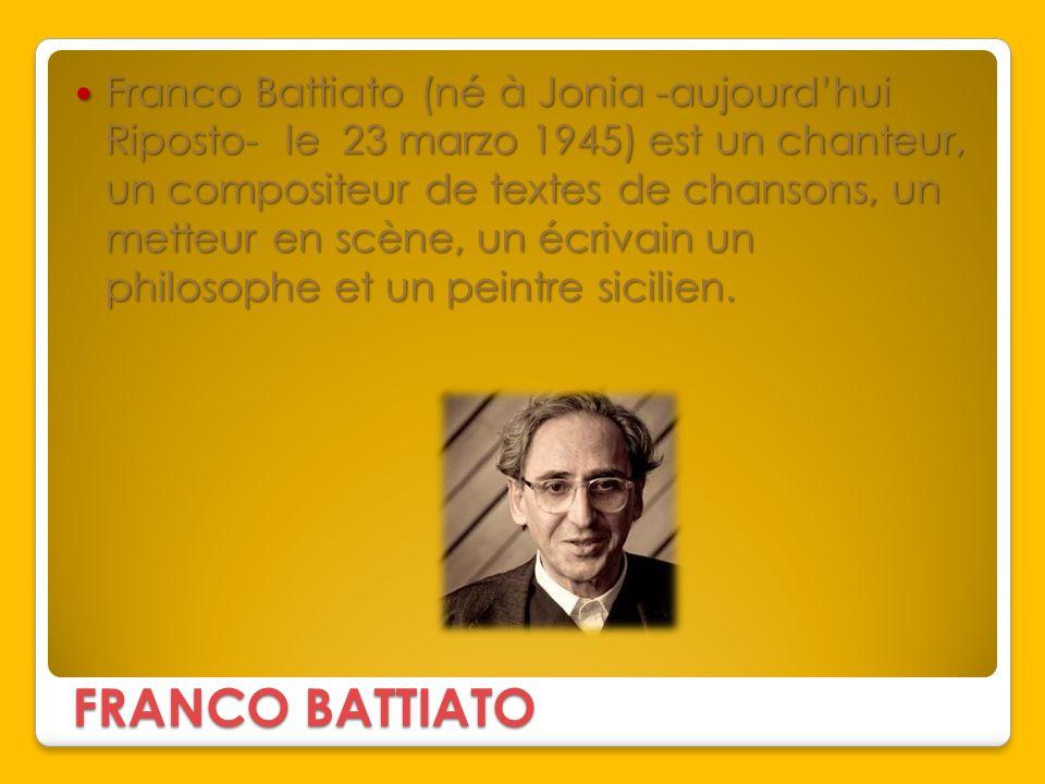 FRANCO BATTIATO Franco Battiato (né à Jonia -aujourdhui Riposto- le 23 marzo 1945) est un chanteur, un compositeur de textes de chansons, un metteur e