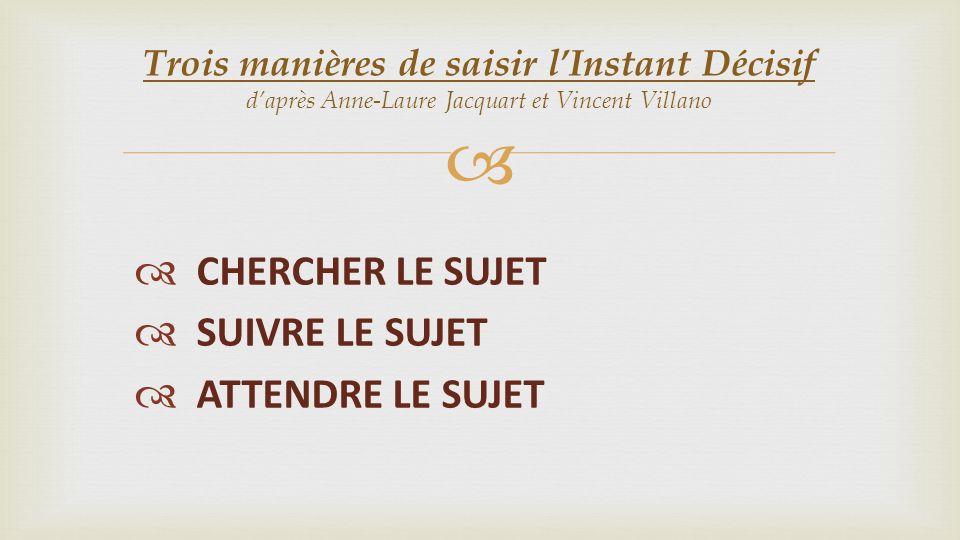 CHERCHER LE SUJET SUIVRE LE SUJET ATTENDRE LE SUJET Trois manières de saisir lInstant Décisif daprès Anne-Laure Jacquart et Vincent Villano