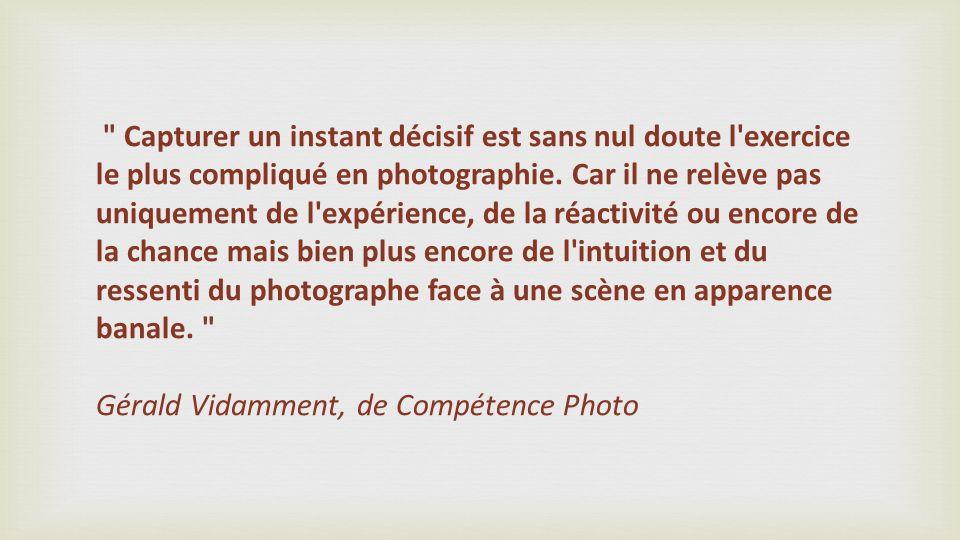 Capturer un instant décisif est sans nul doute l exercice le plus compliqué en photographie.