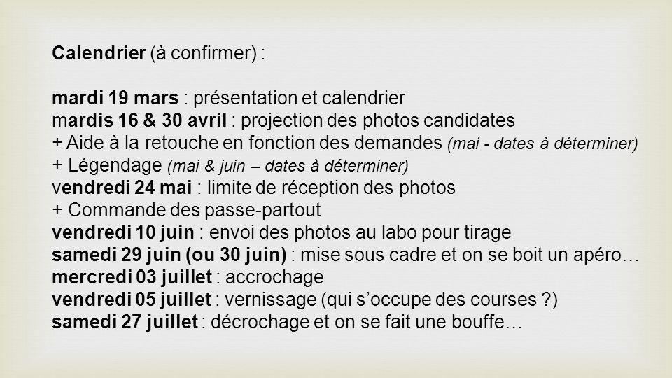 Calendrier (à confirmer) : mardi 19 mars : présentation et calendrier mardis 16 & 30 avril : projection des photos candidates + Aide à la retouche en fonction des demandes (mai - dates à déterminer) + Légendage (mai & juin – dates à déterminer) vendredi 24 mai : limite de réception des photos + Commande des passe-partout vendredi 10 juin : envoi des photos au labo pour tirage samedi 29 juin (ou 30 juin) : mise sous cadre et on se boit un apéro… mercredi 03 juillet : accrochage vendredi 05 juillet : vernissage (qui soccupe des courses ?) samedi 27 juillet : décrochage et on se fait une bouffe…