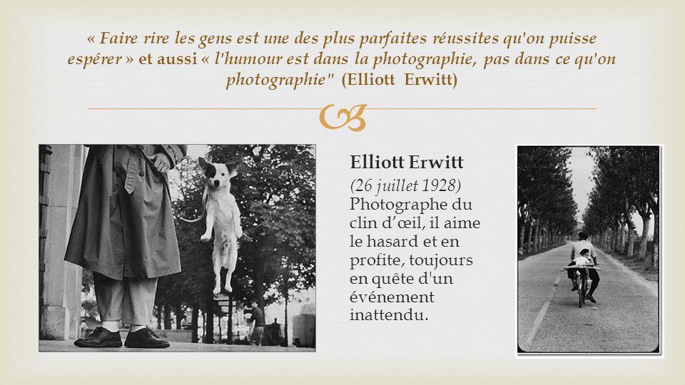 « Faire rire les gens est une des plus parfaites réussites qu on puisse espérer » et aussi « l humour est dans la photographie, pas dans ce qu on photographie (Elliott Erwitt) Elliott Erwitt (26 juillet 1928) Photographe du clin dœil, il aime le hasard et en profite, toujours en quête d un événement inattendu.