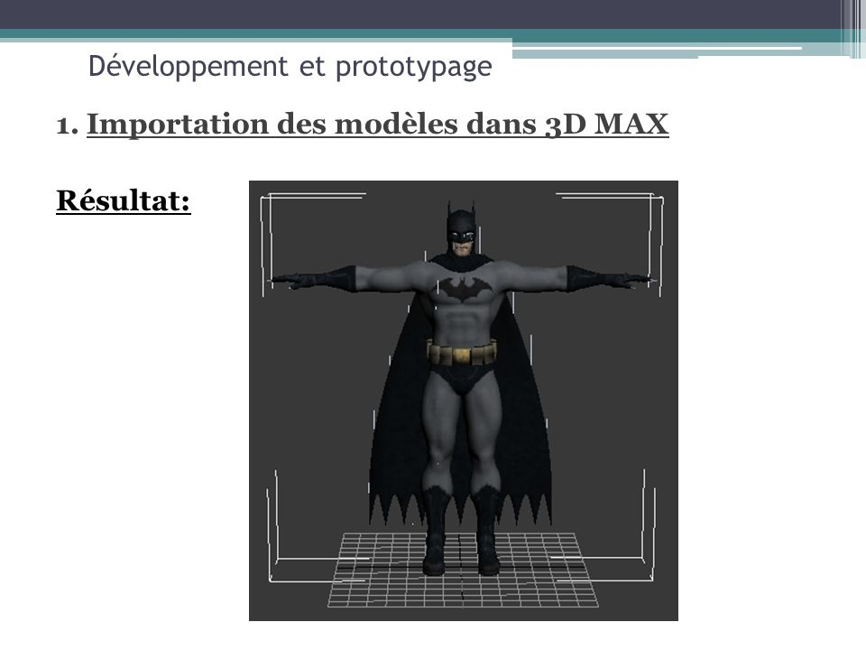 Développement et prototypage 1. Importation des modèles dans 3D MAX Résultat: