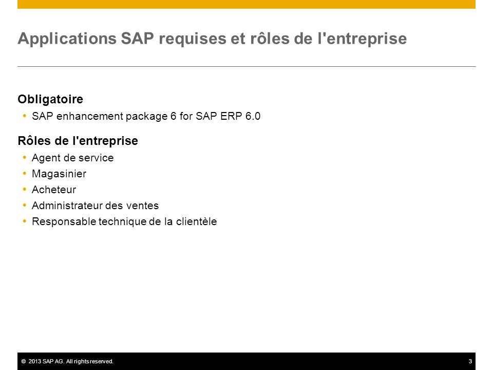 ©2013 SAP AG. All rights reserved.3 Applications SAP requises et rôles de l'entreprise Obligatoire SAP enhancement package 6 for SAP ERP 6.0 Rôles de