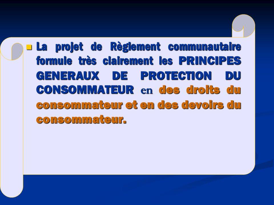La projet de Règlement communautaire formule très clairement les PRINCIPES GENERAUX DE PROTECTION DU CONSOMMATEUR en des droits du consommateur et en