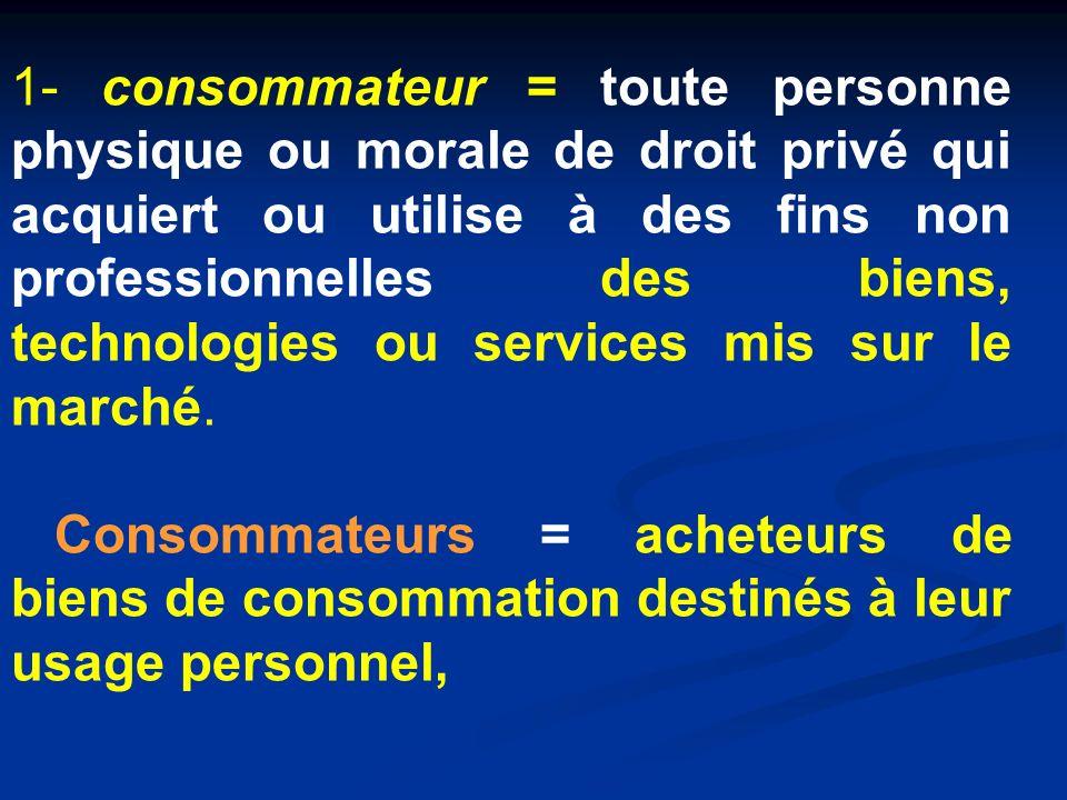 1- consommateur = toute personne physique ou morale de droit privé qui acquiert ou utilise à des fins non professionnelles des biens, technologies ou