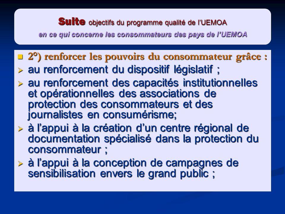 Suite objectifs du programme qualité de lUEMOA en ce qui concerne les consommateurs des pays de lUEMOA 2°) renforcer les pouvoirs du consommateur grâc